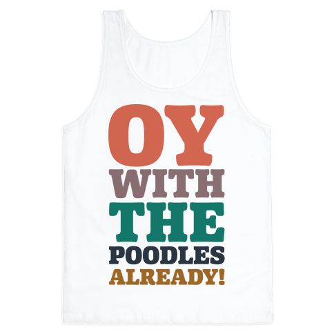 Oy With The Poodles Already Tank Top
