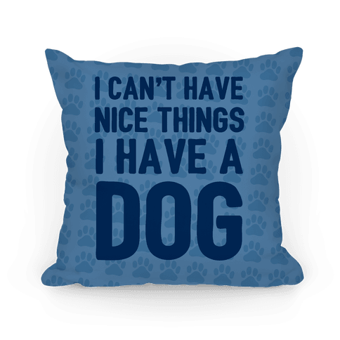 I Can't Have Nice Things I Have A Dog Pillow
