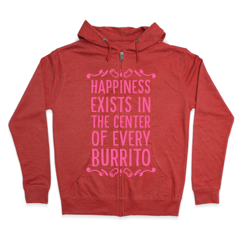 Happiness Exists in the Center of Every Burrito Zip Hoodie