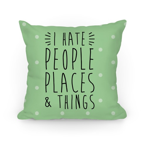 I Hate People Places And Things Pillow