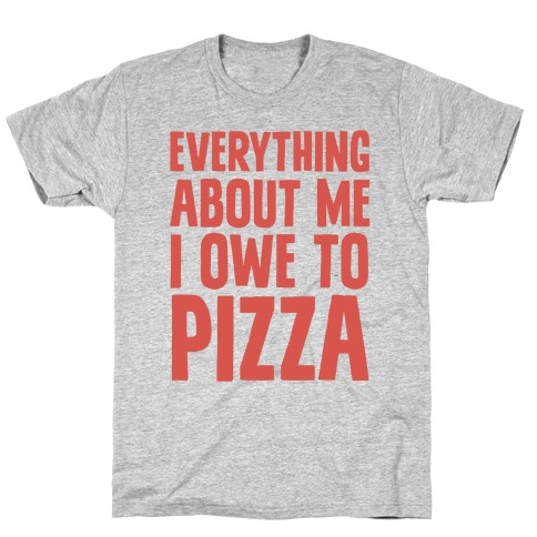 Everything About Me I Owe To Pizza Mens T-Shirt