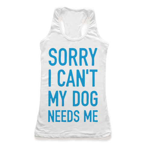 Sorry I Can't My Dog Needs Me Racerback Tank Top