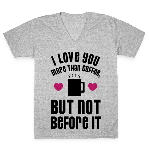 I Love You More Than Coffee, But Not Before It V-Neck Tee Shirt