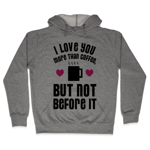 I Love You More Than Coffee, But Not Before It Hooded Sweatshirt