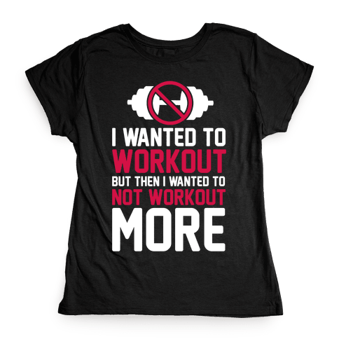 I Wanted To Workout But Then I Wanted To Not Workout More Womens T-Shirt