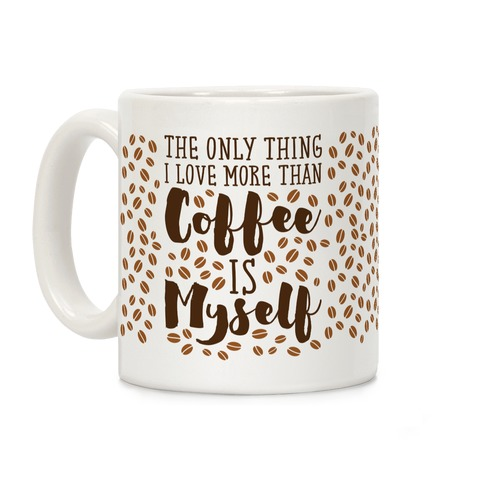 The Only Thing I Love More Than Coffee Is Myself Coffee Mug