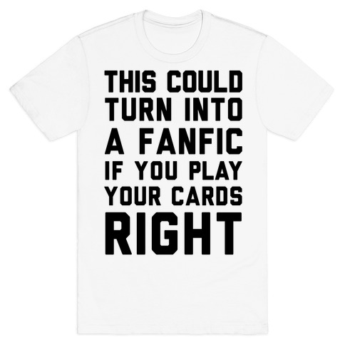 This Could Turn Into A Fanfic If You Play Your Cards Right T-Shirt