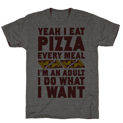 Yeah I Eat Pizza Every Meal