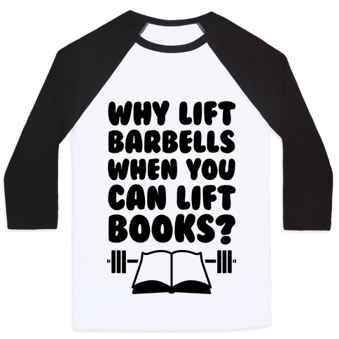 Why Lift Barbells When You Can Lift Books Baseball Tee