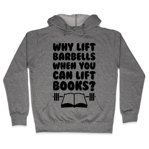 Why Lift Barbells When You Can Lift Books Hooded Sweatshirt