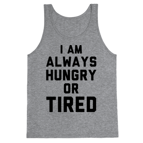 I Am Always Hungry Or Tired Tank Top