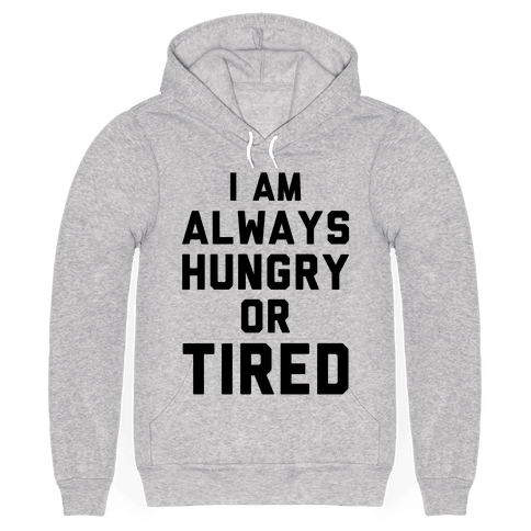 I Am Always Hungry Or Tired