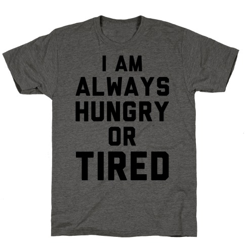 I Am Always Hungry Or Tired T-Shirt
