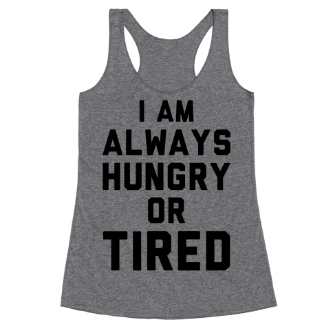 I Am Always Hungry Or Tired Racerback Tank Top