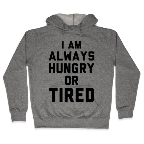 I Am Always Hungry Or Tired Hooded Sweatshirt