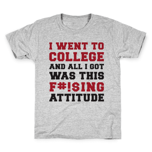 I Went to College and All I Got Was This F***ing Attitude Kids T-Shirt