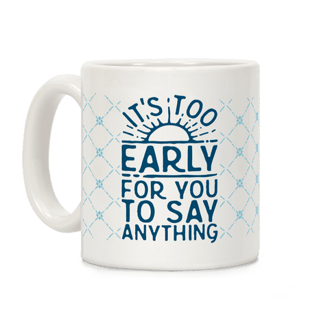 It's Too Early for You to Say Anything Coffee Mug
