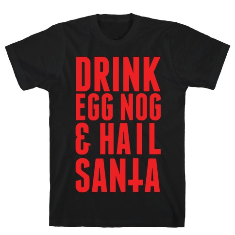 Drink Egg Nog and Hail Santa T-Shirt