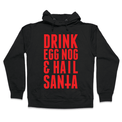 Drink Egg Nog and Hail Santa Hooded Sweatshirt