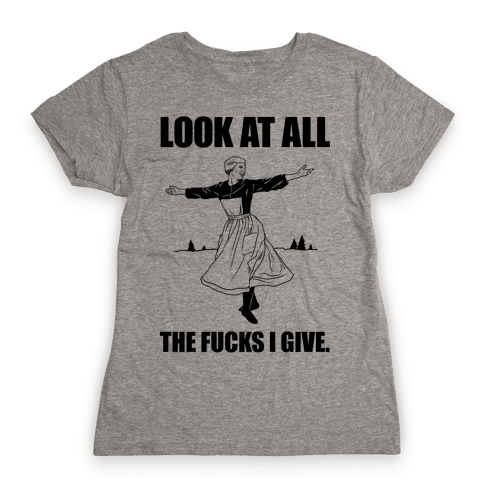 Look At All The F***s I Give. Womens T-Shirt