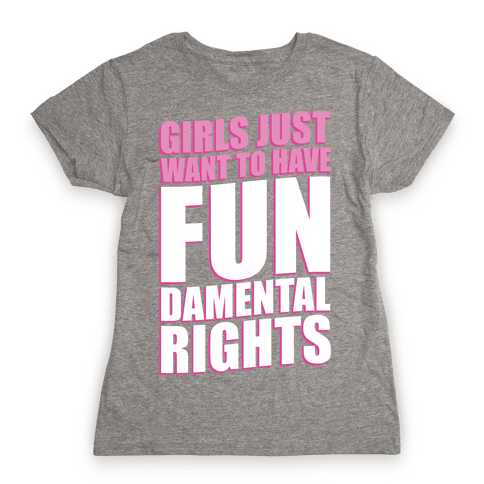 Girls Just Want To Have FUN-Damental RIghts Womens T-Shirt