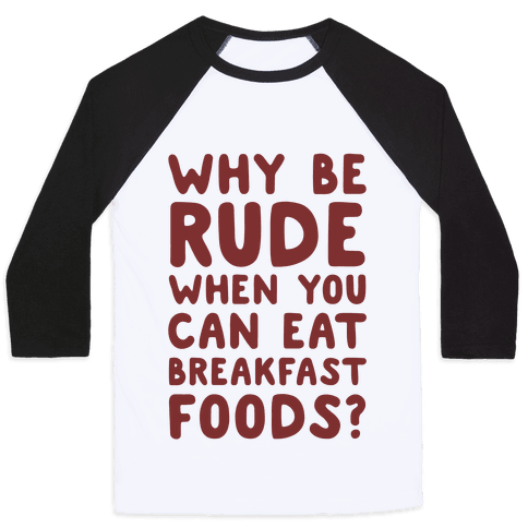 Why Be Rude When You Can Eat Breakfast Foods Baseball Tee