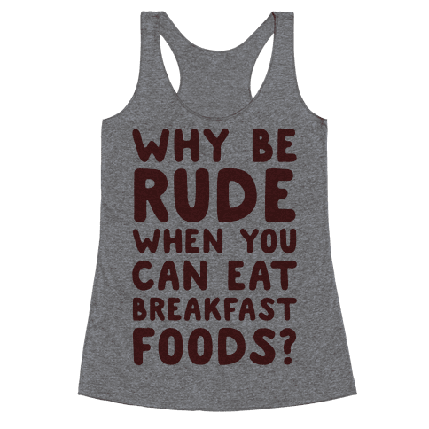 Why Be Rude When You Can Eat Breakfast Foods Racerback Tank Top