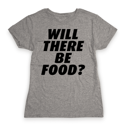 Will There Be Food? Womens T-Shirt