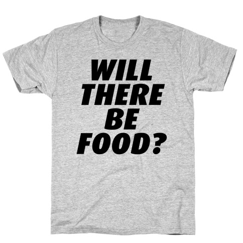 Will There Be Food? T-Shirt
