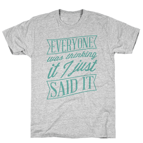 Everyone Was Thinking It I Just Said It Mens T-Shirt