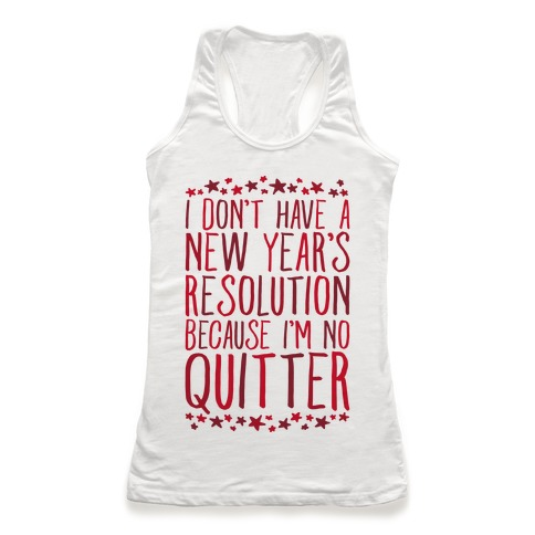 I Don't Have a New Year's Resolution Because I'm No Quitter Racerback Tank Top