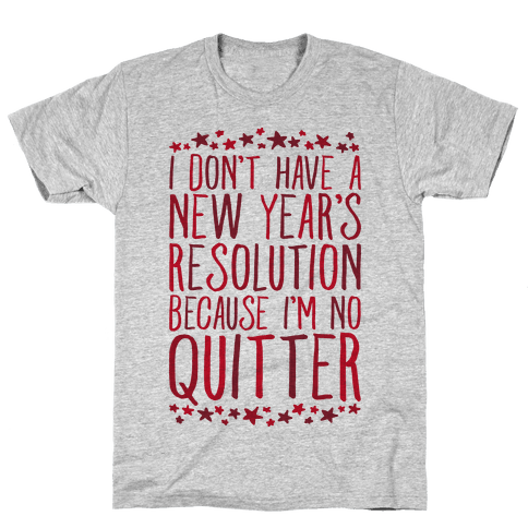 I Don't Have a New Year's Resolution Because I'm No Quitter Mens T-Shirt