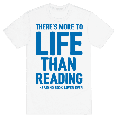 There's More To Life Than Reading Mens T-Shirt