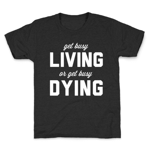 Get Busy Living or Get Busy Dying Kids T-Shirt