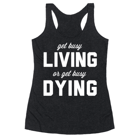 Get Busy Living or Get Busy Dying Racerback Tank Top