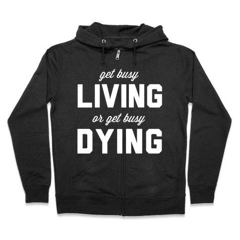 Get Busy Living or Get Busy Dying Zip Hoodie