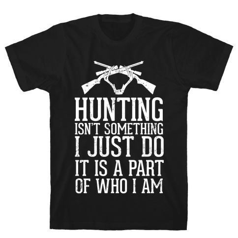Hunting Isn't Something I just Do It Is A Part Of Who I Am Mens T-Shirt