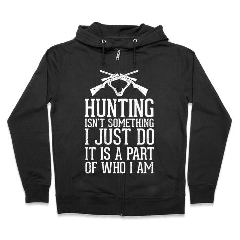 Hunting Isn't Something I just Do It Is A Part Of Who I Am Zip Hoodie
