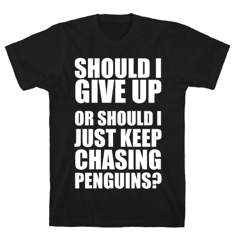 Should I Give Up Or Should I Just Keep Chasing Penguins? (Dark Tank) Mens T-Shirt