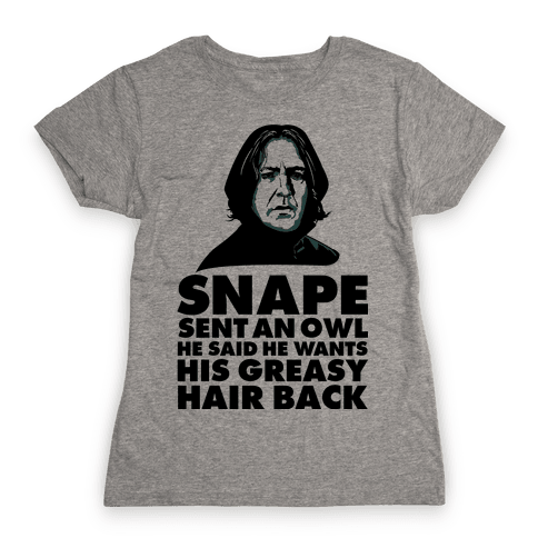 Snape Sent an Owl He Said He Wants His Greasy Hair Back Womens T-Shirt