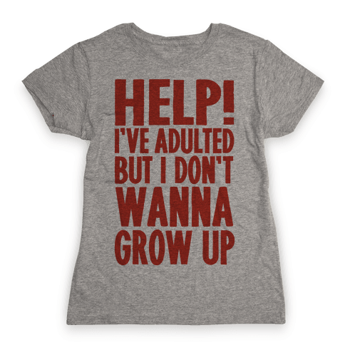 Help I've Adulted But I Don't Wanna Grow Up Womens T-Shirt