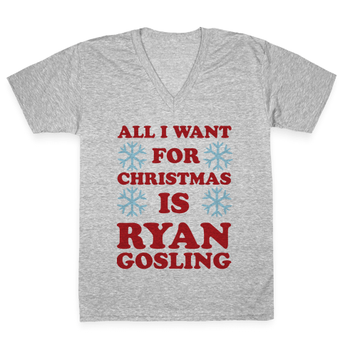 All I Want for Christmas is Ryan Gosling V-Neck Tee Shirt