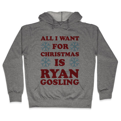 All I Want for Christmas is Ryan Gosling Hooded Sweatshirt