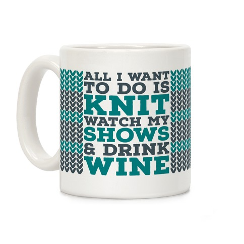 All I Want to Do is Knit, Watch My Shows, and Drink Wine Coffee Mug