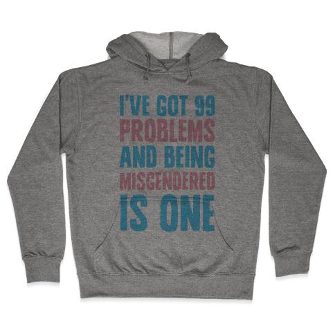 I've Got 99 Problems and Being Misgendered is One Hooded Sweatshirt