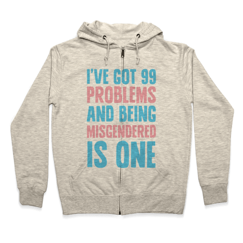 I've Got 99 Problems and Being Misgendered is One Zip Hoodie