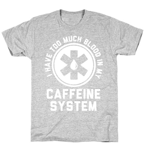 I Have Too Much Blood in my Caffeine System T-Shirt