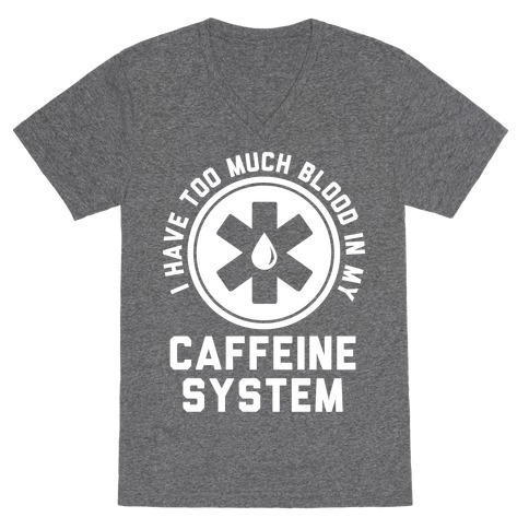 I Have Too Much Blood in my Caffeine System V-Neck Tee Shirt