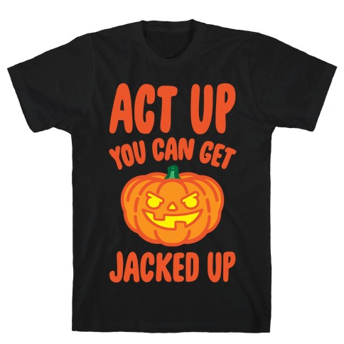 Act Up You Can Get Jacked Up Halloween Parody White Print T-Shirt