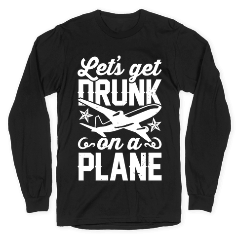 Let's Get Drunk On A Plane Long Sleeve T-Shirt